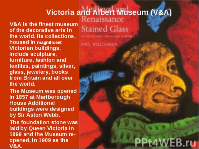 V&A is the finest museum of the decorative arts in the world. Its collections, housed in magnificent Victorian buildings, include sculpture, furniture, fashion and textiles, paintings, silver, glass, jewelery, books from Britain and all over the…