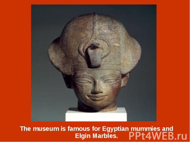 The museum is famous for Egyptian mummies and Elgin Marbles. The museum is famous for Egyptian mummies and Elgin Marbles.