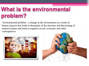 Environmental problem - a change in the environment as