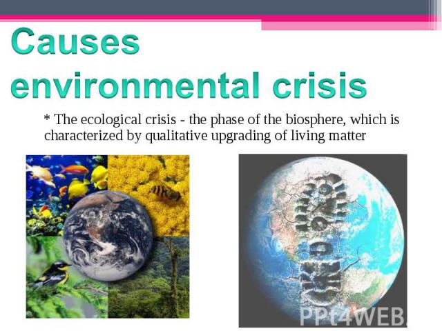 * The ecological crisis - the phase of the biosphere, which is characterized by qualitative upgrading of living matter * The ecological crisis - the phase of the biosphere, which is characterized by qualitative up…