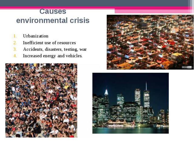 Urbanization Urbanization Inefficient use of resources Accidents, disasters, testing, war Increased energy and vehicles.