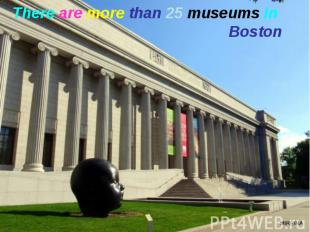 There are more than 25 museums in Boston