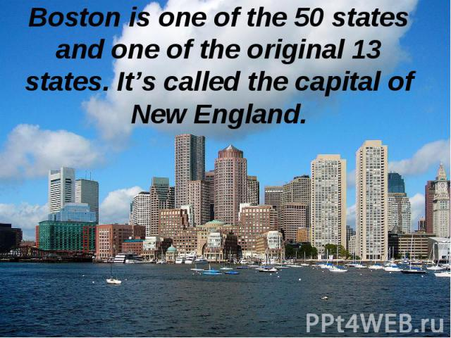 Boston is one of the 50 states and one of the original 13 states. It's called the capital of New England.