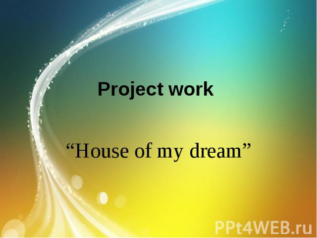 "Project work ""House of my dream"""