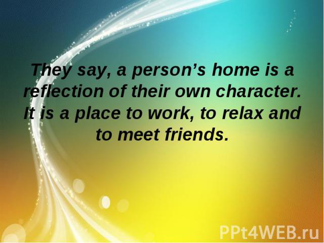 They say, a person's home is a reflection of their own character. It is a place to work, to relax and to meet friends.