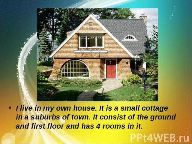I live in my own house. It is a small cottage in a suburbs of town. It consist of the ground and first floor and has 4 rooms in it.