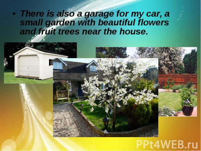 There is also a garage for my car, a small garden with beautiful flowers and fruit trees near the house. There is also a garage for my car, a small garden with beautiful flowers and fruit trees near the house.
