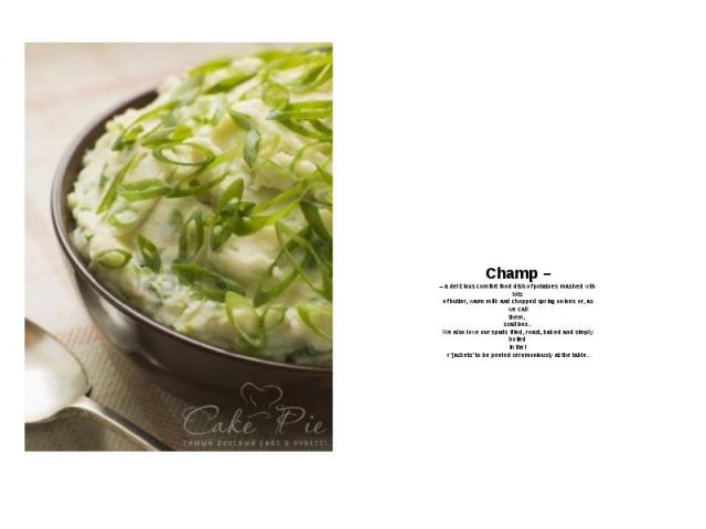 Champ – – a delicious comfort food dish of potatoes mashed with lots of butter, warm milk and chopped spring onions or, as we call them, scallions. We also love our spuds fried, roast, baked and simply boiled in thei r 'jackets' to be peeled ceremon…