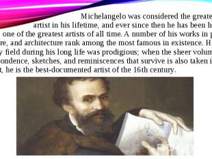 Michelangelo was considered the greatest living artist in his lifetime, and ever