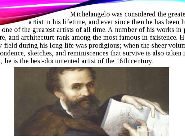 Michelangelo was considered the greatest living artist in his lifetime, and ever since then he has been held to be one of the greatest artists of all time. A number of his works in painting, sculpture, and architecture rank among the most famous in …