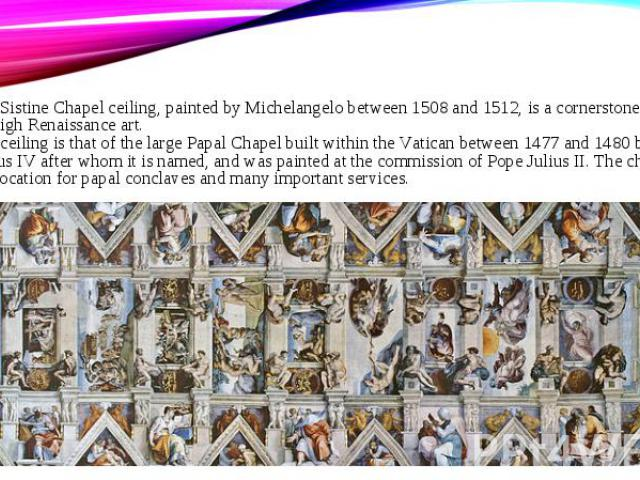 The Sistine Chapel ceiling, painted by Michelangelo between 1508 and 1512, is a cornerstone work of High Renaissance art. The ceiling is that of the large Papal Chapel built within the Vatican between 1477 and 1480 by Pope Sixtus IV after whom it is…