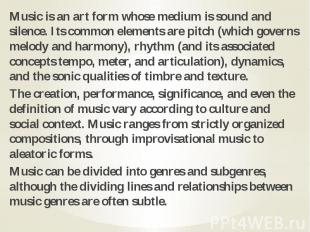 Music is an art form whose medium is sound and silence. Its common elements are