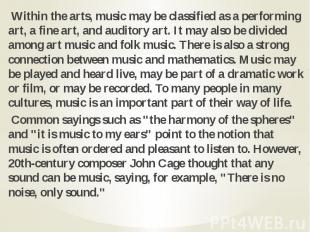Within the arts, music may be classified as a performing art, a fine art, and au