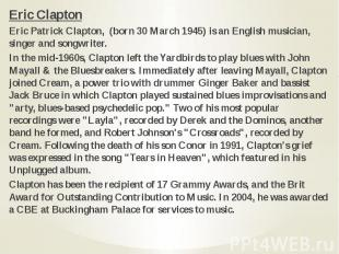 Eric Clapton Eric Clapton Eric Patrick Clapton, (born 30 March 1945) is an Engli