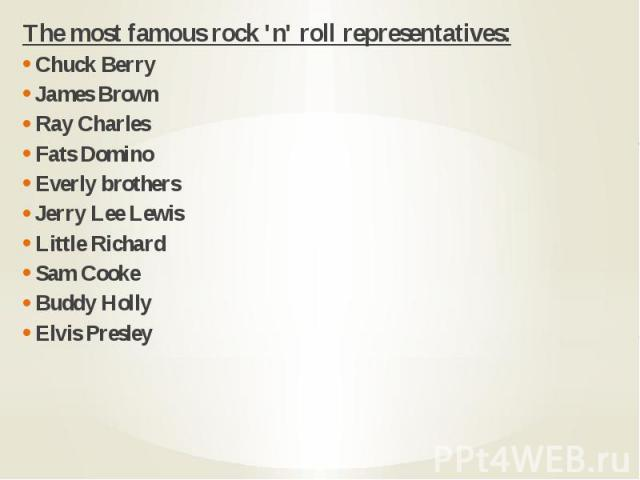 The most famous rock 'n' roll representatives: The most famous rock 'n' roll representatives: Chuck Berry James Brown Ray Charles Fats Domino Everly brothers Jerry Lee Lewis Little Richard Sam Cooke Buddy Holly Elvis Presley