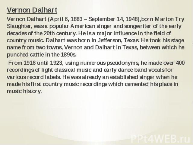 Vernon Dalhart Vernon Dalhart Vernon Dalhart (April 6, 1883 – September 14, 1948),born Marion Try Slaughter, was a popular American singer and songwriter of the early decades of the 20th century. He is a major influence in the field of country music…