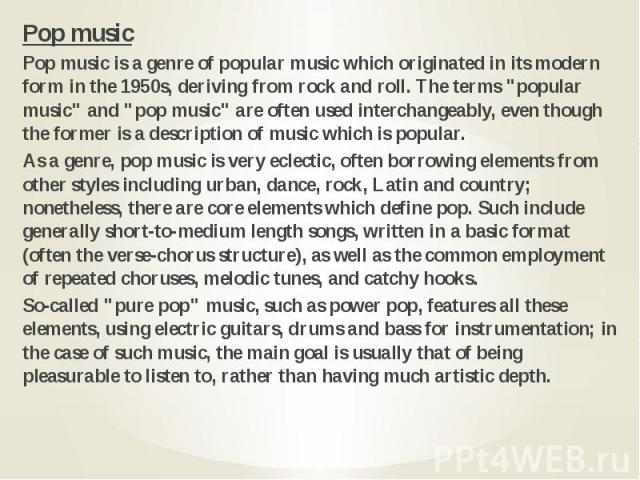 "Pop music Pop music Pop music is a genre of popular music which originated in its modern form in the 1950s, deriving from rock and roll. The terms ""popular music"" and ""pop music"" are often used interchangeably, even though the fo…"