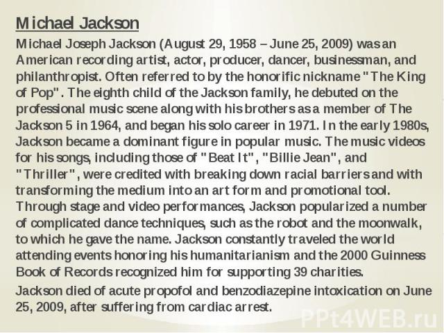"Michael Jackson Michael Jackson Michael Joseph Jackson (August 29, 1958 – June 25, 2009) was an American recording artist, actor, producer, dancer, businessman, and philanthropist. Often referred to by the honorific nickname ""The King of Pop&qu…"