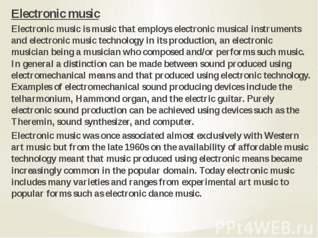 Electronic music Electronic music Electronic music is music that employs electronic musical instruments and electronic music technology in its production, an electronic musician being a musician who composed and/or performs such music. In general a …