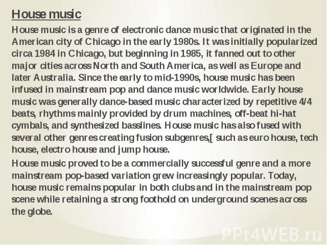 House music House music House music is a genre of electronic dance music that originated in the American city of Chicago in the early 1980s. It was initially popularized circa 1984 in Chicago, but beginning in 1985, it fanned out to other major citi…