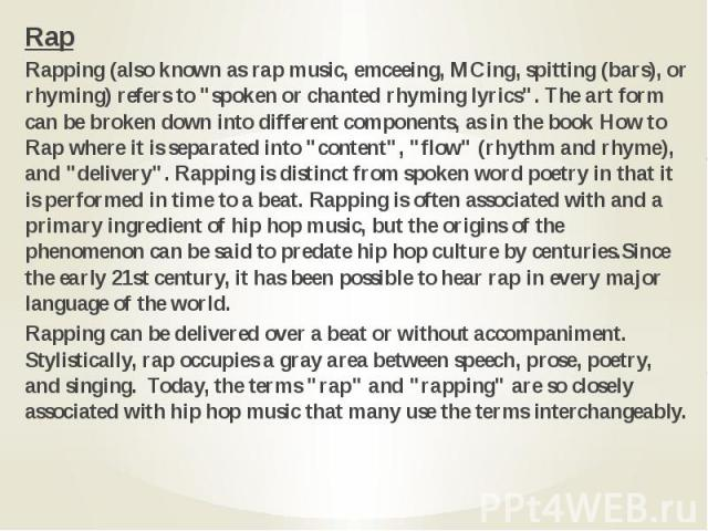"Rap Rap Rapping (also known as rap music, emceeing, MCing, spitting (bars), or rhyming) refers to ""spoken or chanted rhyming lyrics"". The art form can be broken down into different components, as in the book How to Rap where it is separate…"