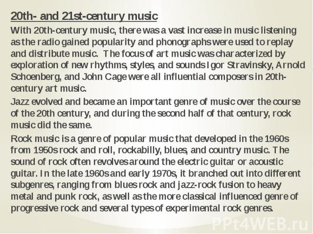 20th- and 21st-century music 20th- and 21st-century music With 20th-century music, there was a vast increase in music listening as the radio gained popularity and phonographs were used to replay and distribute music. The focus of art music was chara…