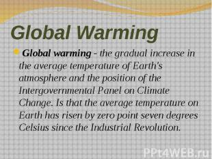 Global Warming Global warming - the gradual increase in the average temperature