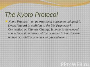 The Kyoto Protocol Kyoto Protocol - an international agreement adopted in Kyoto