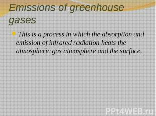 Emissions of greenhouse gases This is a process in which the absorption and emis