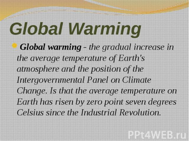 Global Warming Global warming - the gradual increase in the average temperature of Earth's atmosphere and the position of the Intergovernmental Panel on Climate Change. Is that the average temperature on Earth has risen by zero point seven degrees C…