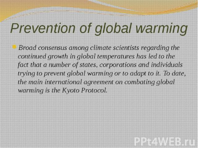 Prevention of global warming Broad consensus among climate scientists regarding the continued growth in global temperatures has led to the fact that a number of states, corporations and individuals trying to prevent global warming or to adapt to it.…