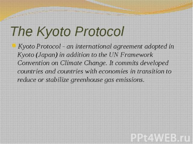The Kyoto Protocol Kyoto Protocol - an international agreement adopted in Kyoto (Japan) in addition to the UN Framework Convention on Climate Change. It commits developed countries and countries with economies in transition to reduce or stabilize gr…