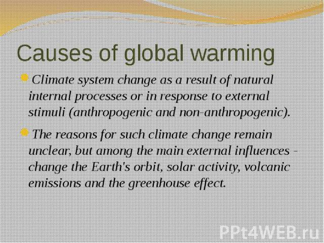 Causes of global warming Climate system change as a result of natural internal processes or in response to external stimuli (anthropogenic and non-anthropogenic). The reasons for such climate change remain unclear, but among the main external influe…