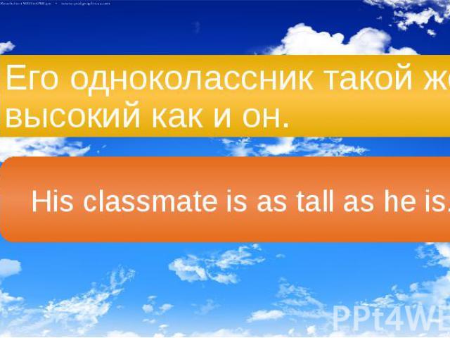 Его одноколассник такой же высокий как и он.