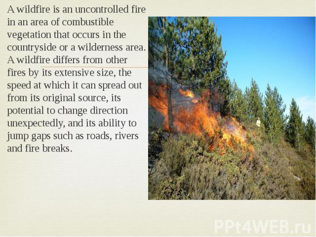 A wildfire is an uncontrolled fire in an area of combustible vegetation that occurs in the countryside or a wilderness area. A wildfire differs from other fires by its extensive size, the speed at which it can spread out from its original source, it…