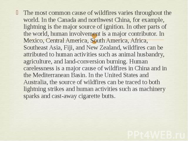The most common cause of wildfires varies throughout the world. In the Canada and northwest China, for example, lightning is the major source of ignition. In other parts of the world, human involvement is a major contributor. In Mexico, Central Amer…