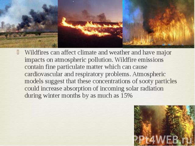 Wildfires can affect climate and weather and have major impacts on atmospheric pollution. Wildfire emissions contain fine particulate matter which can cause cardiovascular and respiratory problems. Atmospheric models suggest that these concentration…