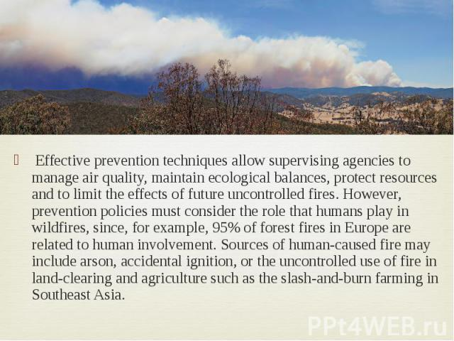 Effective prevention techniques allow supervising agencies to manage air quality, maintain ecological balances, protect resources and to limit the effects of future uncontrolled fires. However, prevention policies must consider the role that humans …