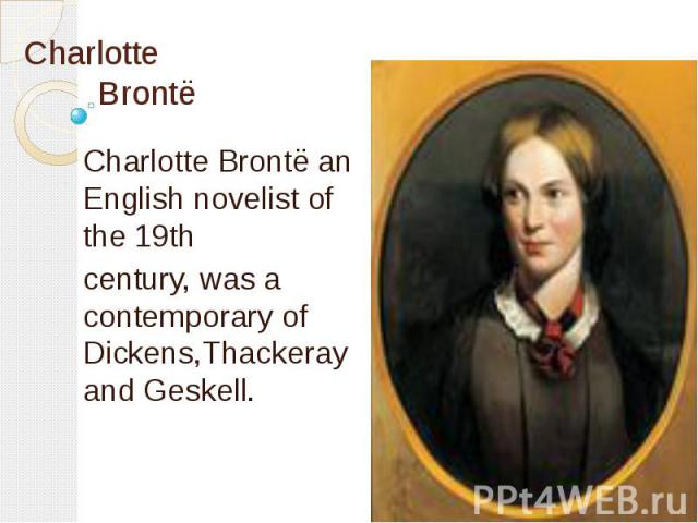 Charlotte Brontё Charlotte Brontё an English novelist of the 19th century, was a contemporary of Dickens,Thackeray and Geskell.