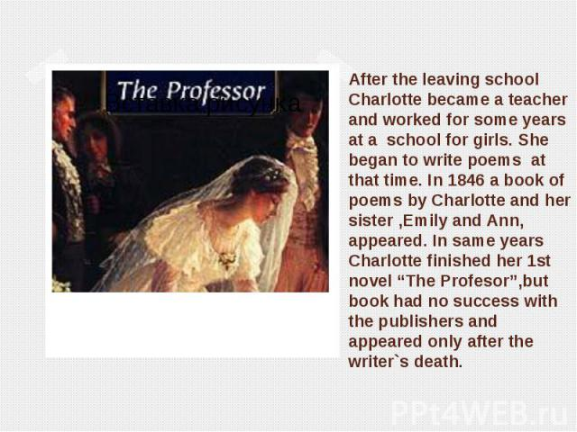 After the leaving school Charlotte became a teacher and worked for some years at a school for girls. She began to write poems at that time. In 1846 a book of poems by Charlotte and her sister ,Emily and Ann, appeared. In same years Charlotte finishe…