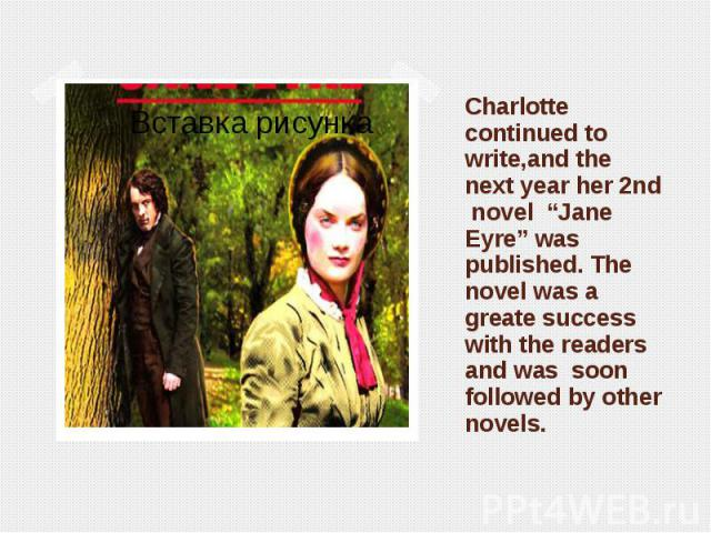 "Charlotte continued to write,and the next year her 2nd novel ""Jane Eyre"" was published. The novel was a greate success with the readers and was soon followed by other novels."