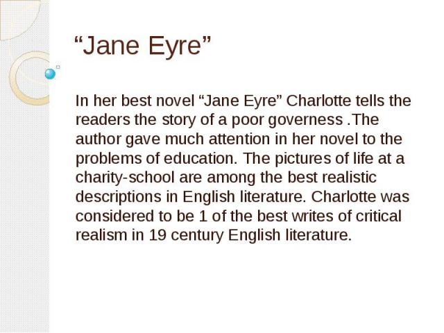 """Jane Eyre"" In her best novel ""Jane Eyre"" Charlotte tells the readers the story of a poor governess .The author gave much attention in her novel to the problems of education. The pictures of life at a charity-school are among the best realistic desc…"