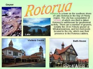 Rotorua is a town on the southern shore of Lake Rotorua in the Bay of Plenty reg