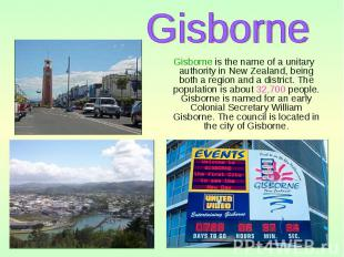 Gisborne is the name of a unitary authority in New Zealand, being both a region