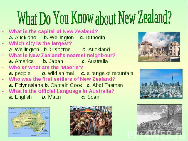 What is the capital of New Zealand? What is the capital of New Zealand? a. Auckland b. Wellington c. Dunedin Which city is the largest? a. Wellington b. Gisborne c. Auckland What is New Zealand's nearest neighbour? a. America b. Japan c. Australia W…