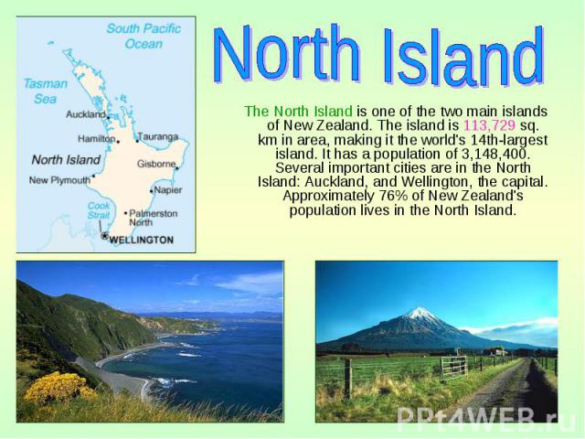 The North Island is one of the two main islands of New Zealand. The island is 113,729 sq. km in area, making it the world's 14th-largest island. It has a population of 3,148,400. Several important cities are in the North Island: Auckland, and Wellin…
