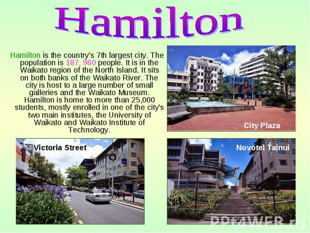 Hamilton is the country's 7th largest city. The population is 187, 960 people. It is in the Waikato region of the North Island. It sits on both banks of the Waikato River. The city is host to a large number of small galleries and the Waikato Museum.…