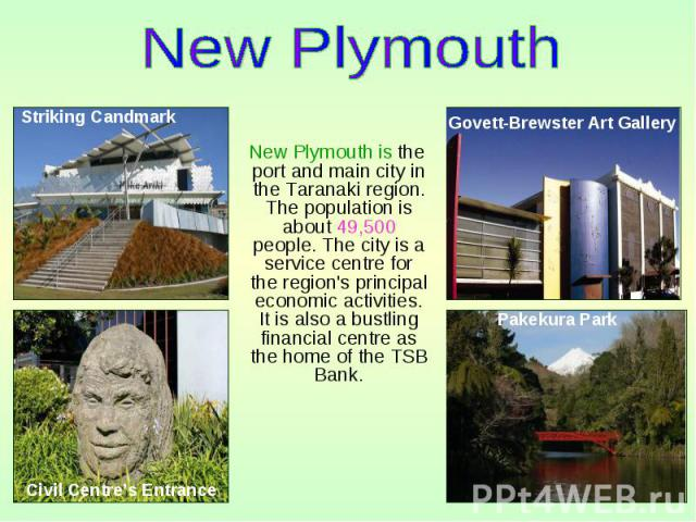 New Plymouth is the port and main city in the Taranaki region. The population is about 49,500 people. The city is a service centre for the region's principal economic activities. It is also a bustling financial centre as the home of the TSB Bank. Ne…