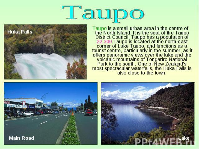 Taupo is a small urban area in the centre of the North Island. It is the seat of the Taupo District Council. Taupo has a population of 22,300.Taupo is located at the north-east corner of Lake Taupo, and functions as a tourist centre, particularly in…
