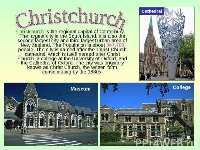 Christchurch is the regional capital of Canterbury. The largest city in the South Island, it is also the second largest city and third largest urban area of New Zealand. The Population is about 367,700 people. The city is named after the Christ Chur…